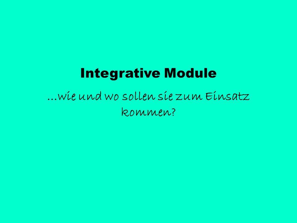 Integrative Module …wie und wo sollen sie zum Einsatz kommen?