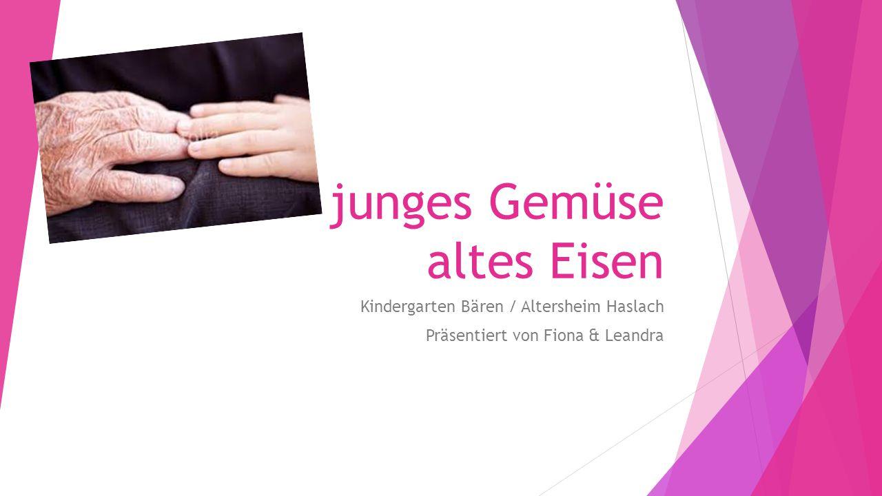junges Gemüse altes Eisen Kindergarten Bären / Altersheim Haslach Präsentiert von Fiona & Leandra