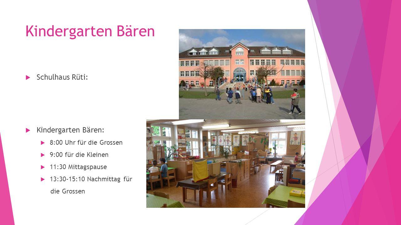 Kindergarten Bären  Schulhaus Rüti:  Kindergarten Bären:  8:00 Uhr für die Grossen  9:00 für die Kleinen  11:30 Mittagspause  13:30-15:10 Nachmi