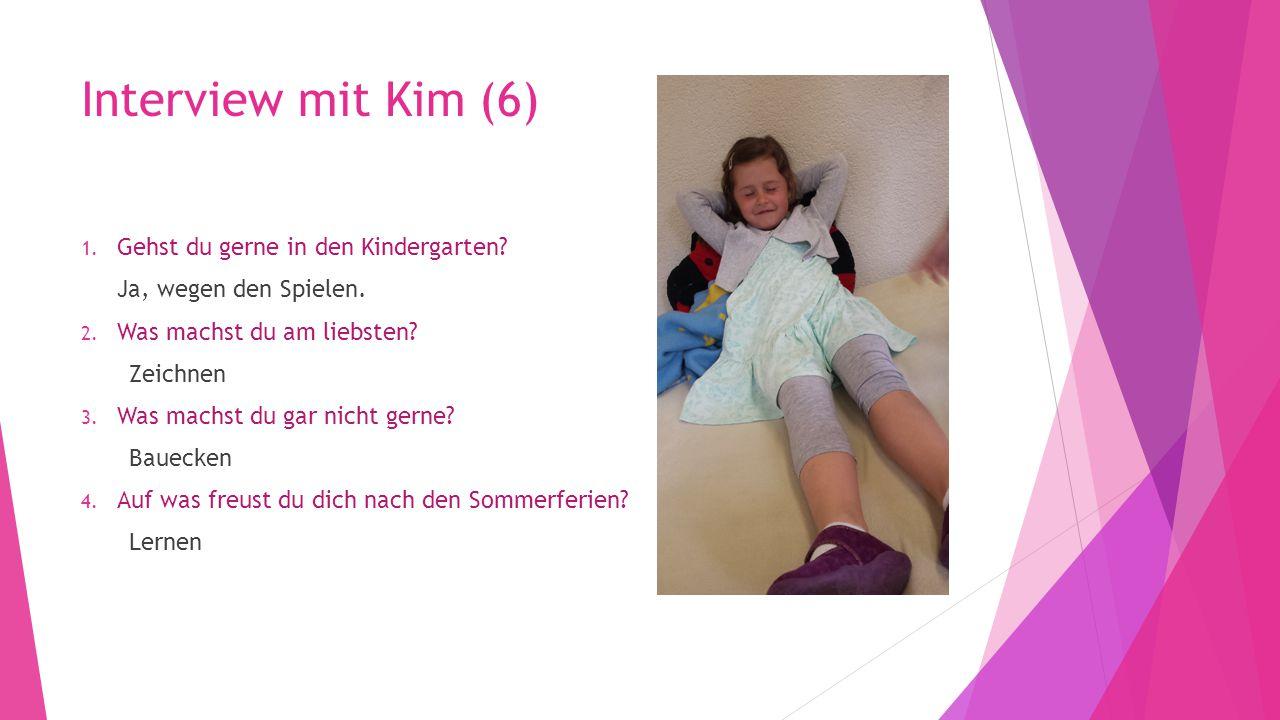 Interview mit Kim (6) 1. Gehst du gerne in den Kindergarten? Ja, wegen den Spielen. 2. Was machst du am liebsten? Zeichnen 3. Was machst du gar nicht