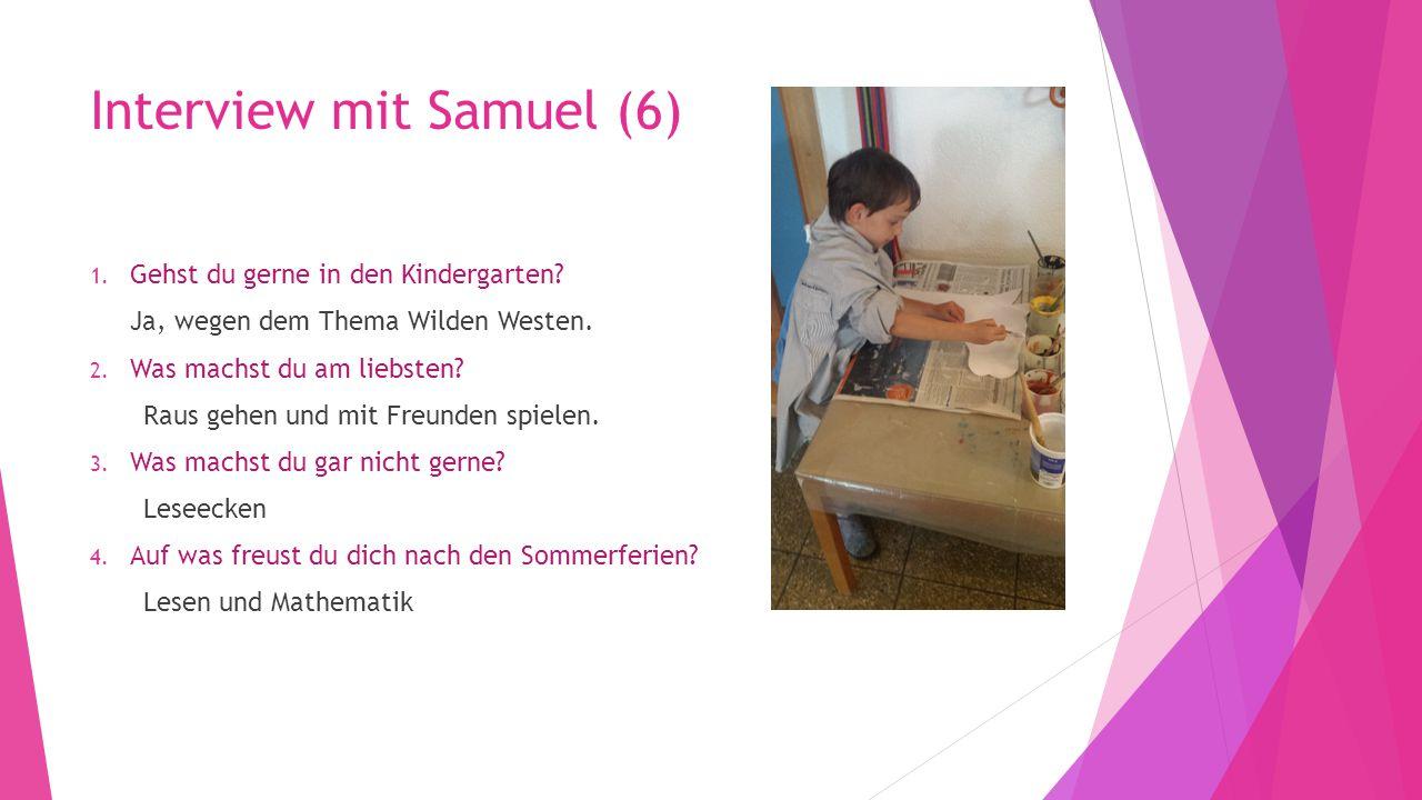 Interview mit Samuel (6) 1. Gehst du gerne in den Kindergarten? Ja, wegen dem Thema Wilden Westen. 2. Was machst du am liebsten? Raus gehen und mit Fr