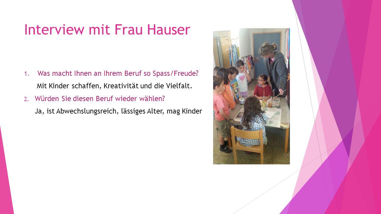 Interview mit Frau Hauser 1. Was macht Ihnen an Ihrem Beruf so Spass/Freude? Mit Kinder schaffen, Kreativität und die Vielfalt. 2. Würden Sie diesen B