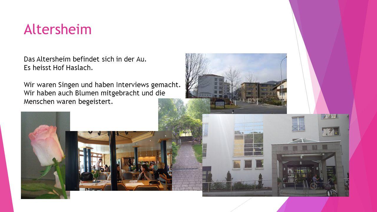 Altersheim Das Altersheim befindet sich in der Au. Es heisst Hof Haslach. Wir waren Singen und haben Interviews gemacht. Wir haben auch Blumen mitgebr