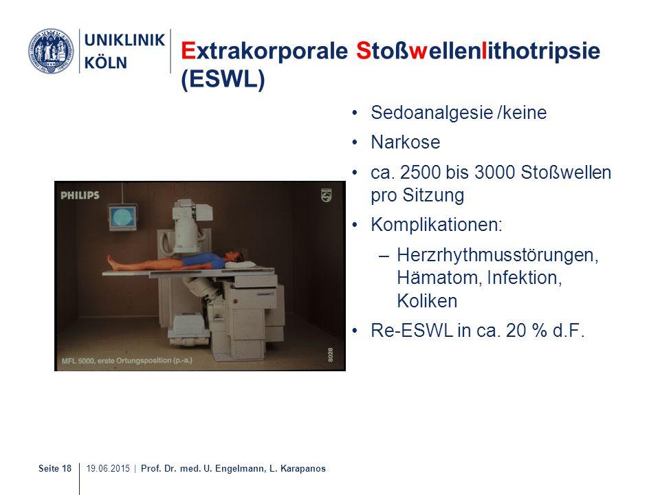 Seite 18 19.06.2015 | Prof. Dr. med. U. Engelmann, L. Karapanos Extrakorporale Stoßwellenlithotripsie (ESWL) Sedoanalgesie /keine Narkose ca. 2500 bis