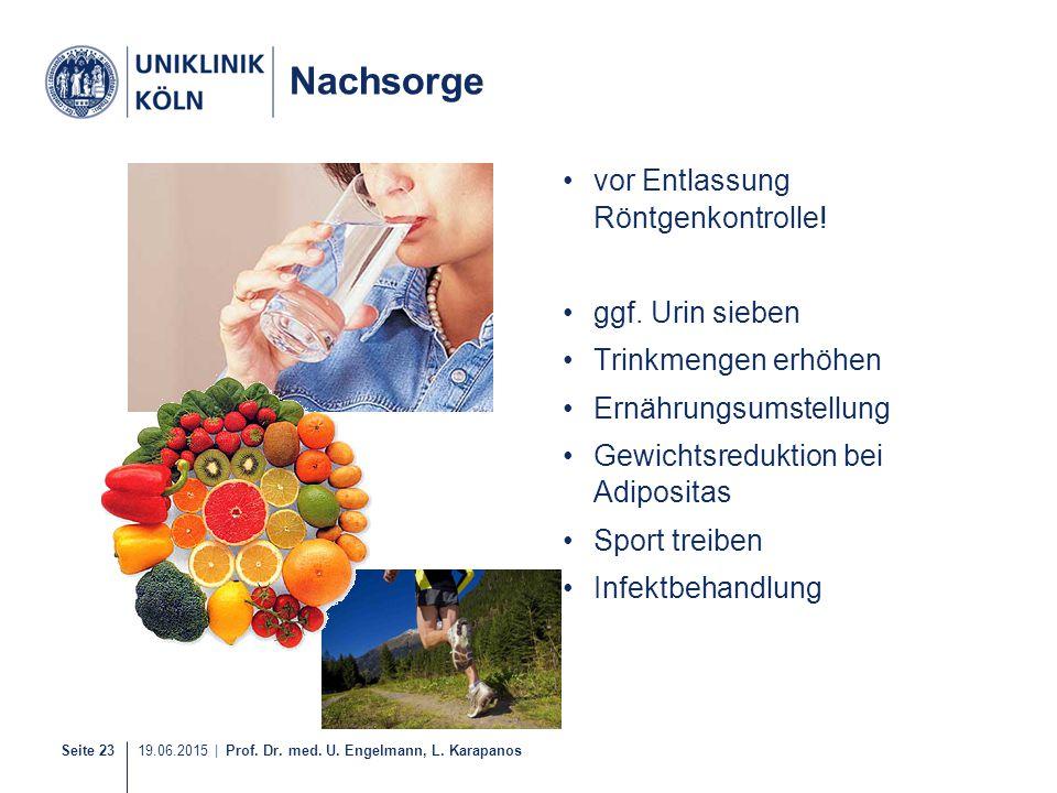 Seite 23 19.06.2015 | Prof. Dr. med. U. Engelmann, L. Karapanos Nachsorge vor Entlassung Röntgenkontrolle! ggf. Urin sieben Trinkmengen erhöhen Ernähr