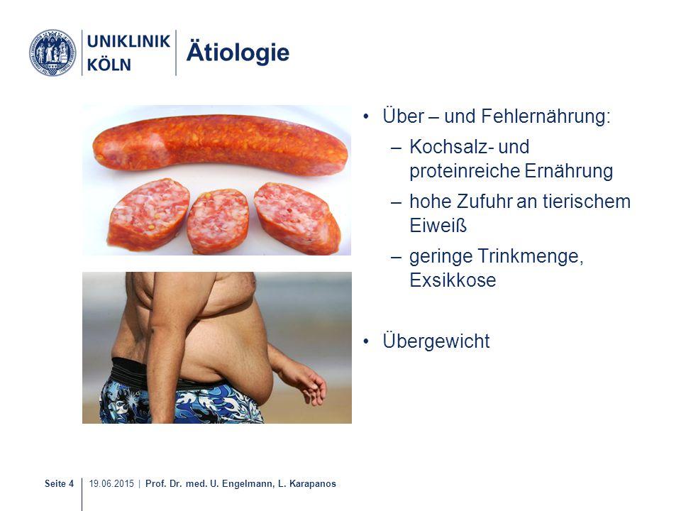Seite 4 19.06.2015 | Prof. Dr. med. U. Engelmann, L. Karapanos Ätiologie Über – und Fehlernährung: –Kochsalz- und proteinreiche Ernährung –hohe Zufuhr