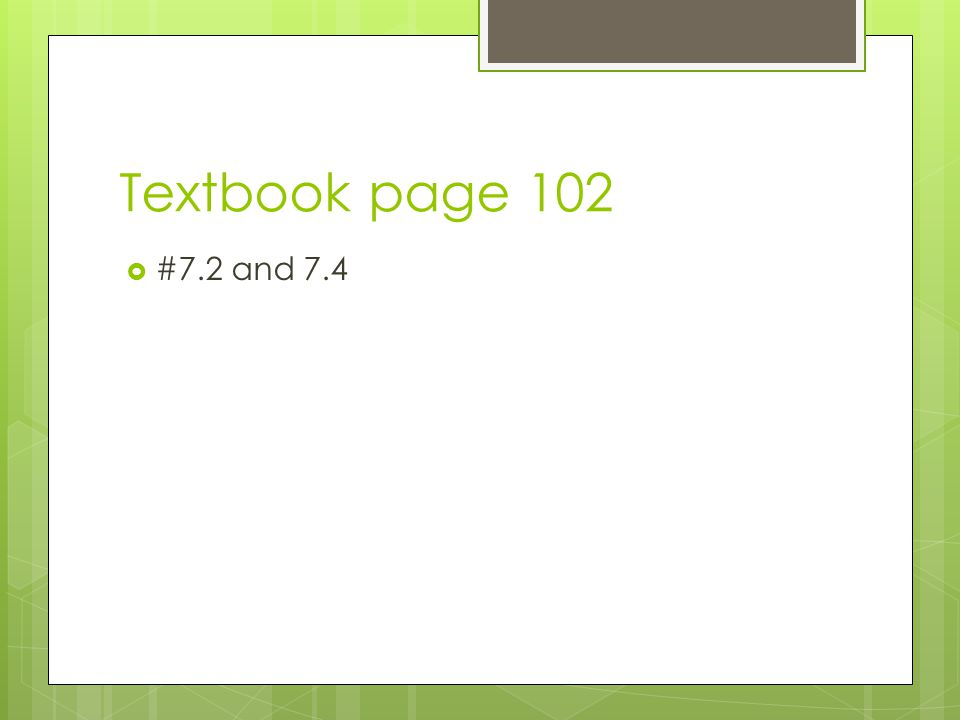 Textbook page 102  #7.2 and 7.4