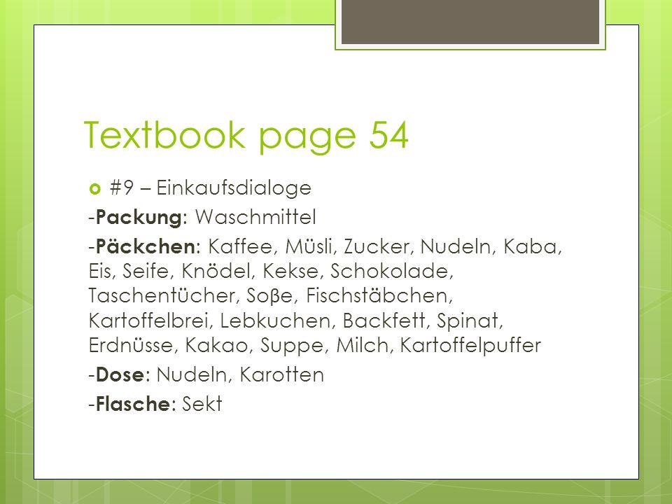 Textbook page 54  #9 – Einkaufsdialoge - Packung : Waschmittel - Päckchen : Kaffee, Müsli, Zucker, Nudeln, Kaba, Eis, Seife, Knödel, Kekse, Schokolade, Taschentücher, So β e, Fischstäbchen, Kartoffelbrei, Lebkuchen, Backfett, Spinat, Erdnüsse, Kakao, Suppe, Milch, Kartoffelpuffer - Dose : Nudeln, Karotten - Flasche : Sekt