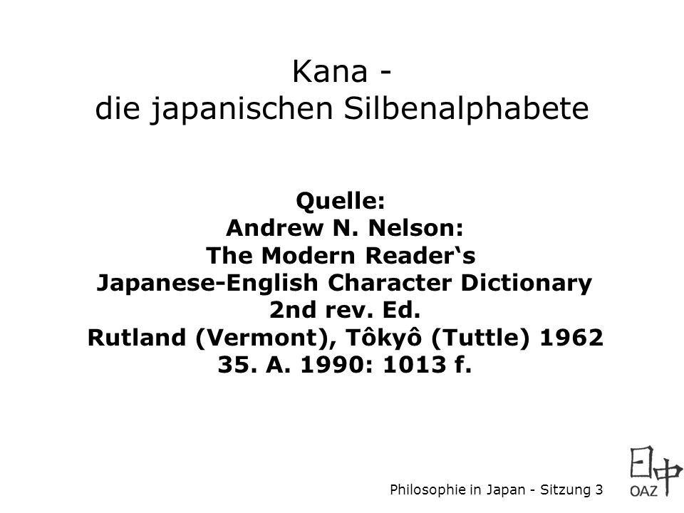 Philosophie in Japan - Sitzung 3 Kana - die japanischen Silbenalphabete Quelle: Andrew N. Nelson: The Modern Reader's Japanese-English Character Dicti