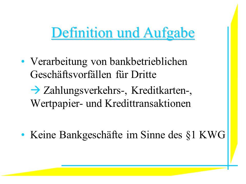 Definition und Aufgabe Verarbeitung von bankbetrieblichen Geschäftsvorfällen für Dritte  Zahlungsverkehrs-, Kreditkarten-, Wertpapier- und Kredittransaktionen Keine Bankgeschäfte im Sinne des §1 KWG