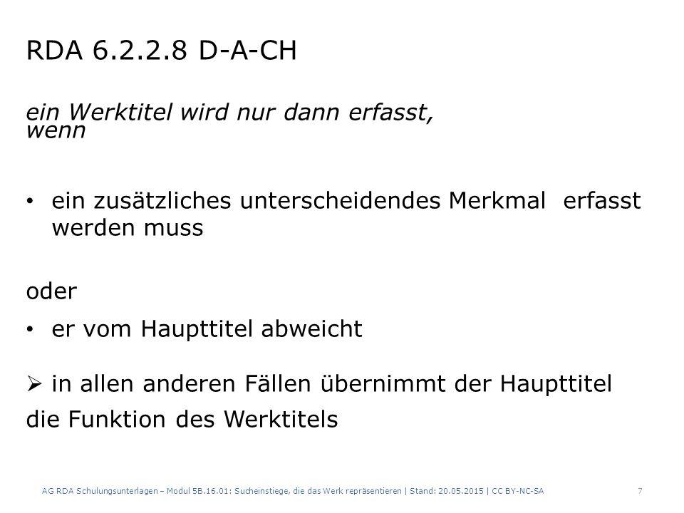 RDA 6.2.2.8 D-A-CH ein Werktitel wird nur dann erfasst, wenn ein zusätzliches unterscheidendes Merkmal erfasst werden muss oder er vom Haupttitel abweicht  in allen anderen Fällen übernimmt der Haupttitel die Funktion des Werktitels AG RDA Schulungsunterlagen – Modul 5B.16.01: Sucheinstiege, die das Werk repräsentieren | Stand: 20.05.2015 | CC BY-NC-SA7
