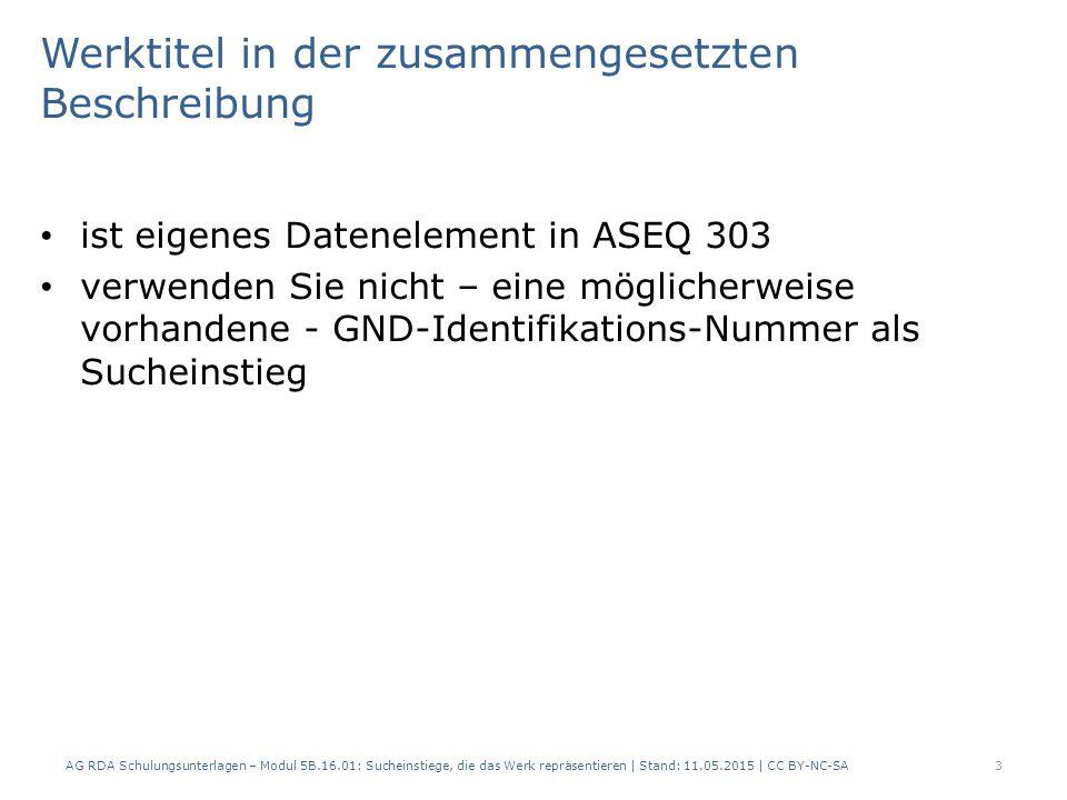 Werktitel in der zusammengesetzten Beschreibung ist eigenes Datenelement in ASEQ 303 verwenden Sie nicht – eine möglicherweise vorhandene - GND-Identifikations-Nummer als Sucheinstieg AG RDA Schulungsunterlagen – Modul 5B.16.01: Sucheinstiege, die das Werk repräsentieren | Stand: 11.05.2015 | CC BY-NC-SA3