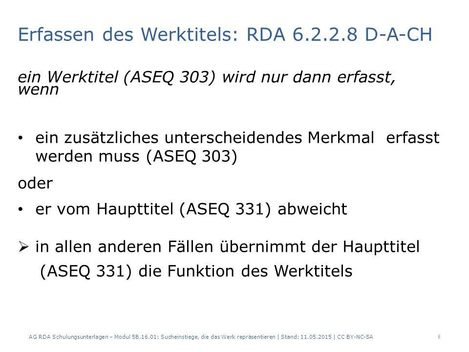 Erfassen des Werktitels: RDA 6.2.2.8 D-A-CH ein Werktitel (ASEQ 303) wird nur dann erfasst, wenn ein zusätzliches unterscheidendes Merkmal erfasst werden muss (ASEQ 303) oder er vom Haupttitel (ASEQ 331) abweicht  in allen anderen Fällen übernimmt der Haupttitel (ASEQ 331) die Funktion des Werktitels AG RDA Schulungsunterlagen – Modul 5B.16.01: Sucheinstiege, die das Werk repräsentieren | Stand: 11.05.2015 | CC BY-NC-SA 6