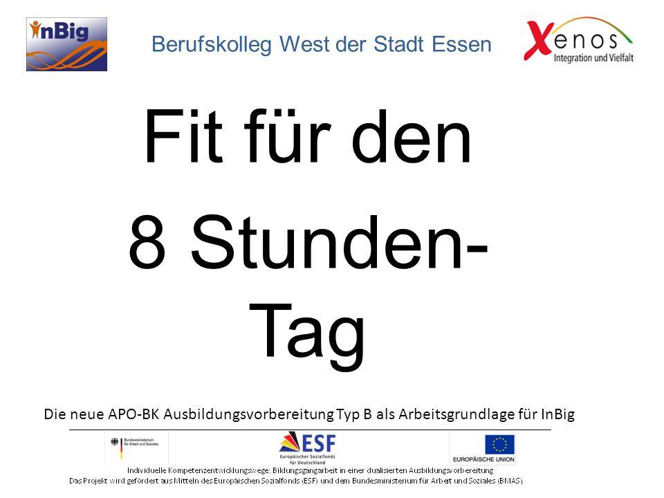 Fit für den 8 Stunden- Tag Die neue APO-BK Ausbildungsvorbereitung Typ B als Arbeitsgrundlage für InBig Berufskolleg West der Stadt Essen