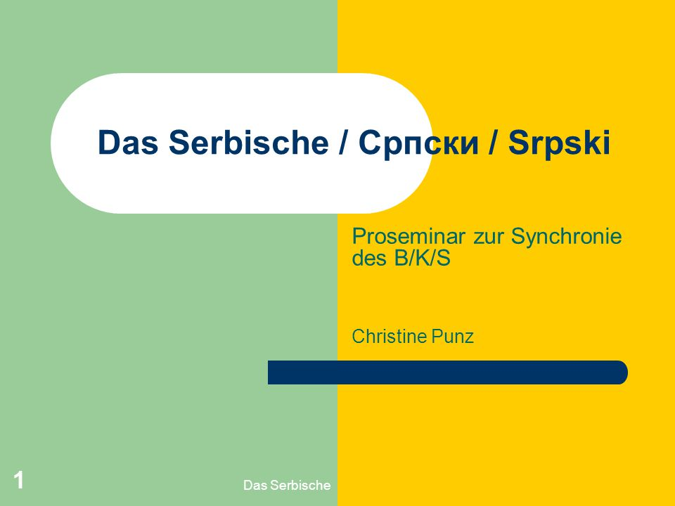 Das Serbische 1 Das Serbische / Српски / Srpski Proseminar zur Synchronie des B/K/S Christine Punz