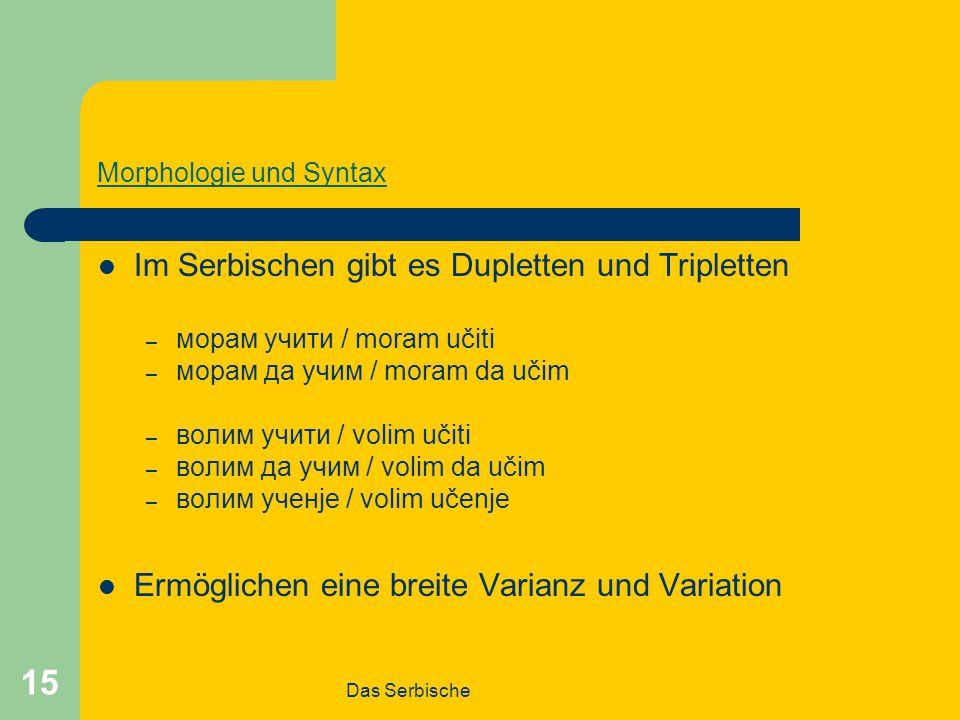 Das Serbische 15 Morphologie und Syntax Im Serbischen gibt es Dupletten und Tripletten – морам учити / moram učiti – морам да учим / moram da učim – волим учити / volim učiti – волим да учим / volim da učim – волим ученје / volim učenje Ermöglichen eine breite Varianz und Variation
