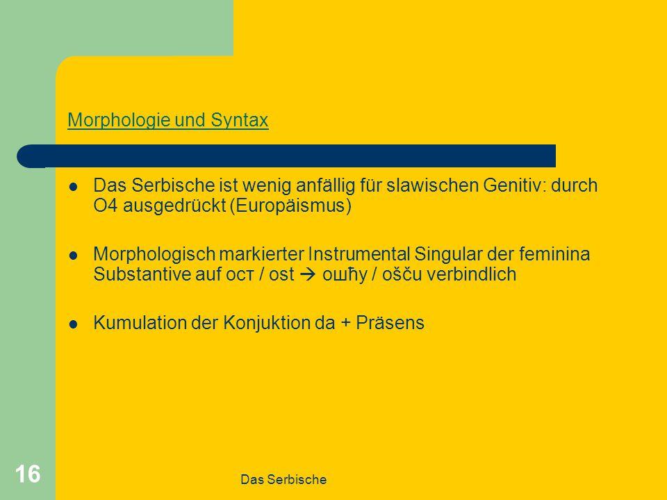 Das Serbische 16 Morphologie und Syntax Das Serbische ist wenig anfällig für slawischen Genitiv: durch O4 ausgedrückt (Europäismus) Morphologisch markierter Instrumental Singular der feminina Substantive auf ост / ost  ошћу / ošču verbindlich Kumulation der Konjuktion da + Präsens