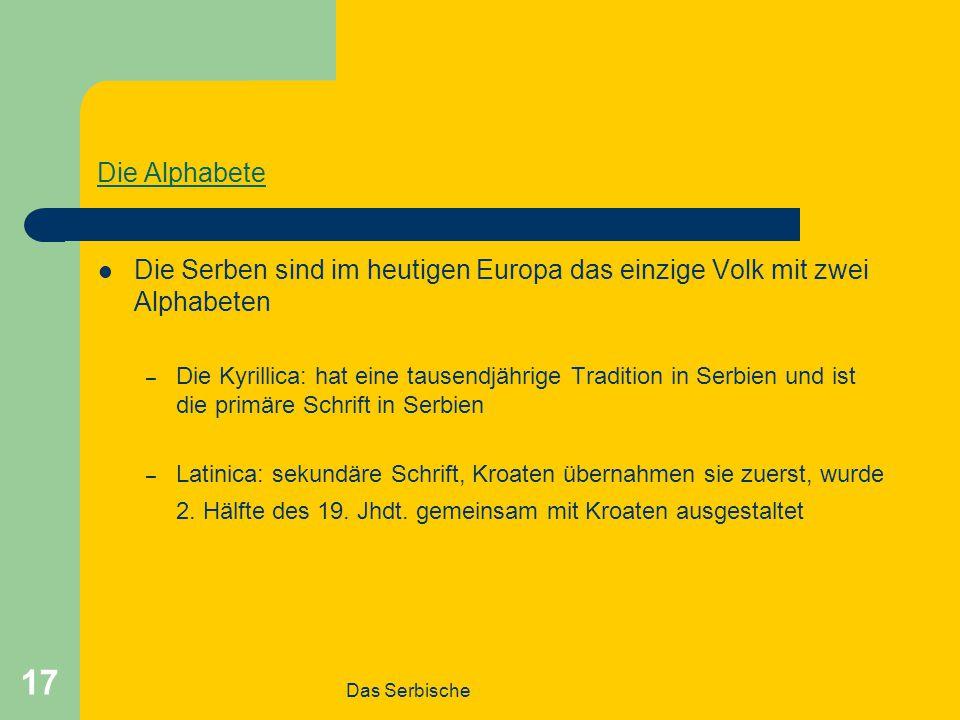 Das Serbische 17 Die Alphabete Die Serben sind im heutigen Europa das einzige Volk mit zwei Alphabeten – Die Kyrillica: hat eine tausendjährige Tradition in Serbien und ist die primäre Schrift in Serbien – Latinica: sekundäre Schrift, Kroaten übernahmen sie zuerst, wurde 2.