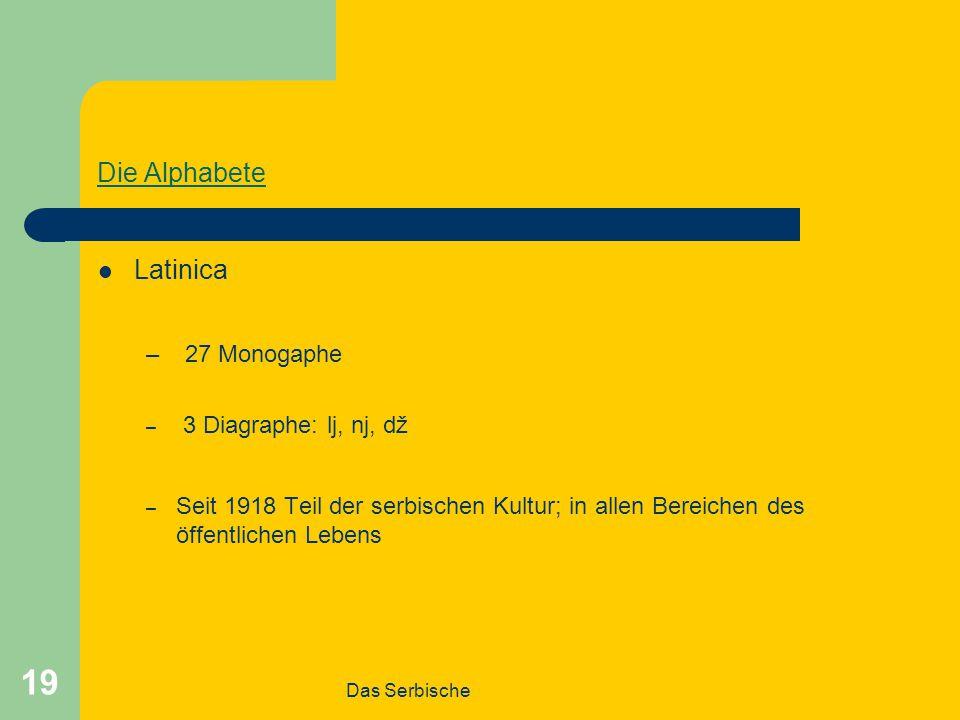 Das Serbische 19 Die Alphabete Latinica – 27 Monogaphe – 3 Diagraphe: lj, nj, dž – Seit 1918 Teil der serbischen Kultur; in allen Bereichen des öffentlichen Lebens