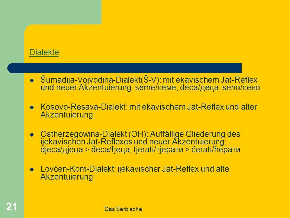 Das Serbische 21 Dialekte Šumadija-Vojvodina-Dialekt(Š-V): mit ekavischem Jat-Reflex und neuer Akzentuierung: seme/семе, deca/деца, seno/сено Kosovo-Resava-Dialekt: mit ekavischem Jat-Reflex und alter Akzentuierung Ostherzegowina-Dialekt (OH): Auffällige Gliederung des ijekavischen Jat-Reflexes und neuer Akzentuierung: djeca/дјеца > đeca/ђеца, tjerati/тјерати > čerati/ћерати Lovćen-Kom-Dialekt: ijekavischer Jat-Reflex und alte Akzentuierung