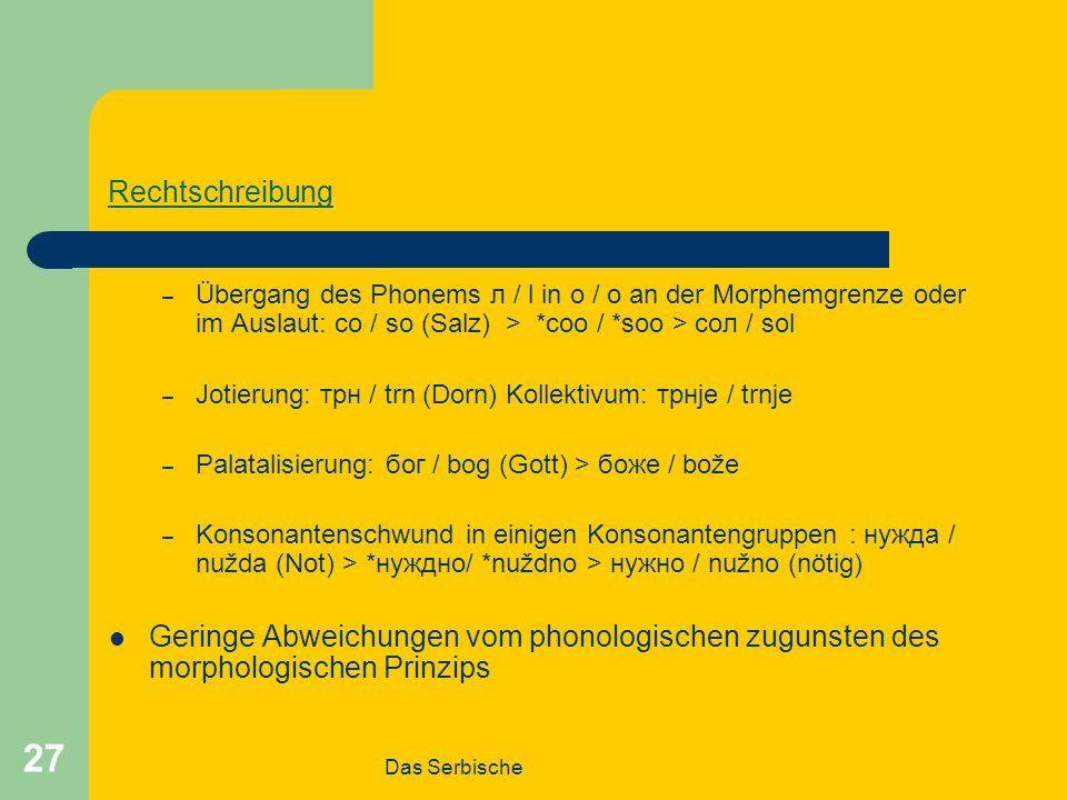Das Serbische 27 Rechtschreibung – Übergang des Phonems л / l in о / o an der Morphemgrenze oder im Auslaut: со / so (Salz) > *соо / *soo > сол / sol – Jotierung: трн / trn (Dorn) Kollektivum: трнје / trnje – Palatalisierung: бог / bog (Gott) > боже / bože – Konsonantenschwund in einigen Konsonantengruppen : нужда / nužda (Not) > *нуждно/ *nuždno > нужно / nužno (nötig) Geringe Abweichungen vom phonologischen zugunsten des morphologischen Prinzips
