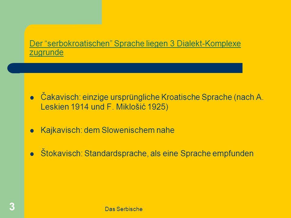 Das Serbische 3 Der serbokroatischen Sprache liegen 3 Dialekt-Komplexe zugrunde Čakavisch: einzige ursprüngliche Kroatische Sprache (nach A.