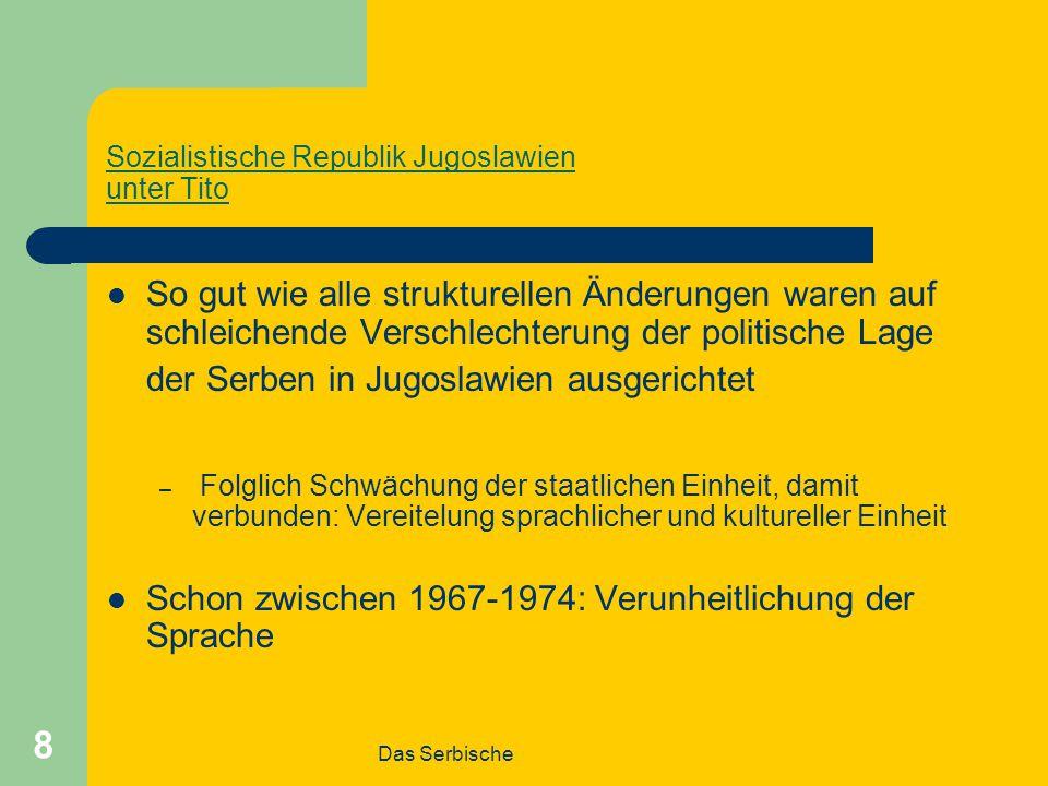 Das Serbische 8 Sozialistische Republik Jugoslawien unter Tito So gut wie alle strukturellen Änderungen waren auf schleichende Verschlechterung der politische Lage der Serben in Jugoslawien ausgerichtet – Folglich Schwächung der staatlichen Einheit, damit verbunden: Vereitelung sprachlicher und kultureller Einheit Schon zwischen 1967-1974: Verunheitlichung der Sprache