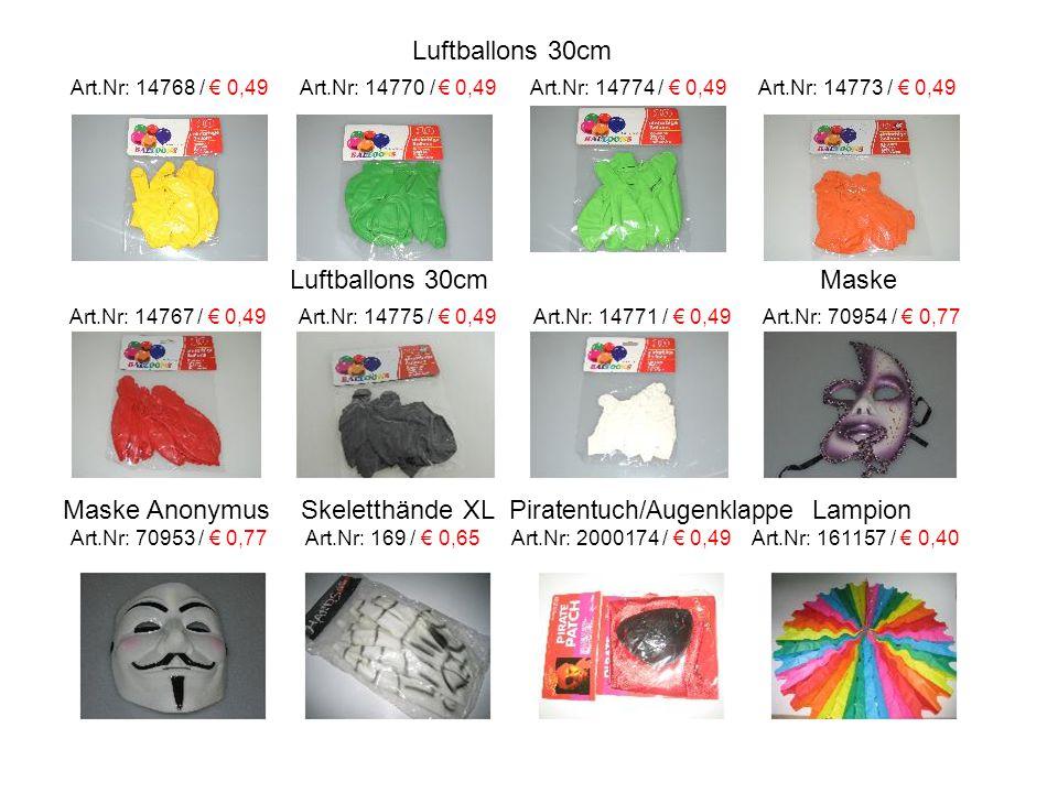 Luftballons 30cm Art.Nr: 14768 / € 0,49 Art.Nr: 14770 / € 0,49 Art.Nr: 14774 / € 0,49 Art.Nr: 14773 / € 0,49 Luftballons 30cm Maske Art.Nr: 14767 / € 0,49 Art.Nr: 14775 / € 0,49 Art.Nr: 14771 / € 0,49 Art.Nr: 70954 / € 0,77 Maske Anonymus Skeletthände XL P iratentuch/Augenklappe Lampion Art.Nr: 70953 / € 0,77 Art.Nr: 169 / € 0,65 Art.Nr: 2000174 / € 0,49 Art.Nr: 161157 / € 0,40