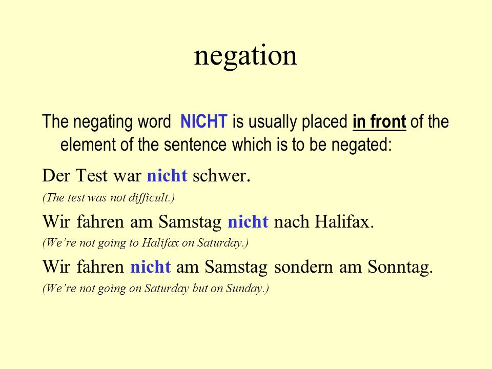 negation The negating word NICHT is usually placed in front of the element of the sentence which is to be negated: Der Test war nicht schwer.