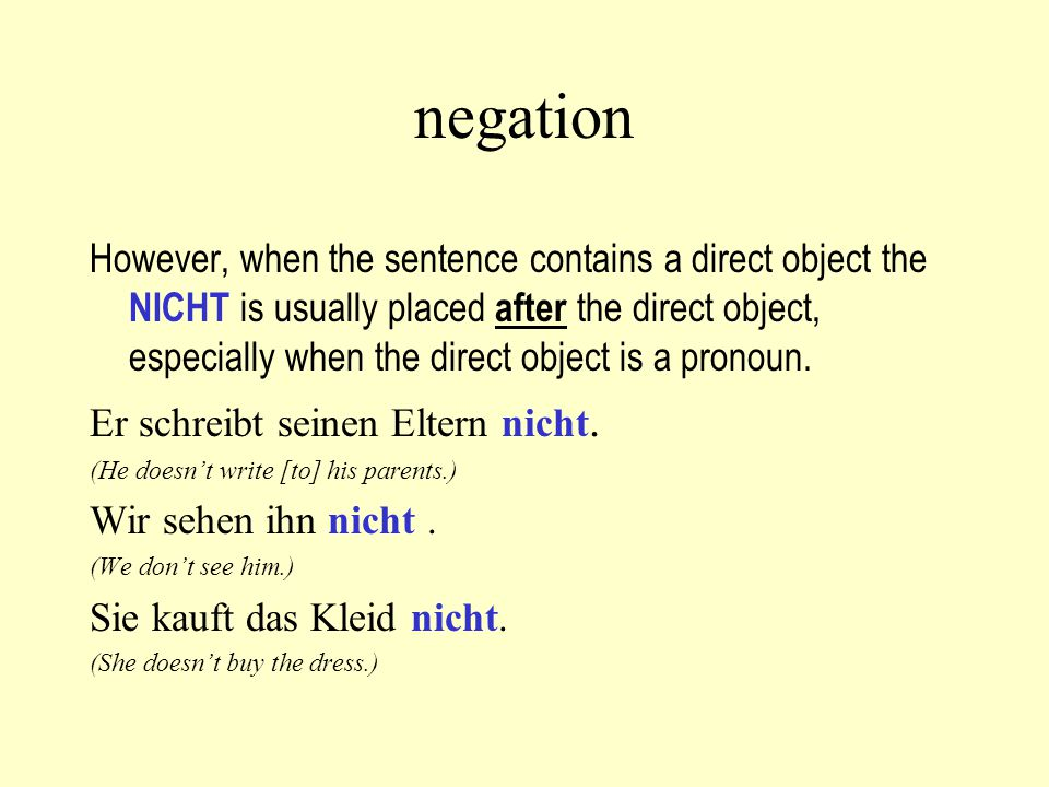 negation However, when the sentence contains a direct object the NICHT is usually placed after the direct object, especially when the direct object is a pronoun.