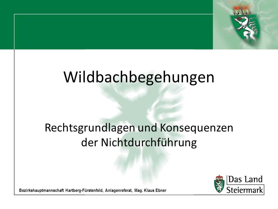 Bezirkshauptmannschaft Hartberg-Fürstenfeld, Anlagenreferat, Mag. Klaus Ebner Wildbachbegehungen Rechtsgrundlagen und Konsequenzen der Nichtdurchführu