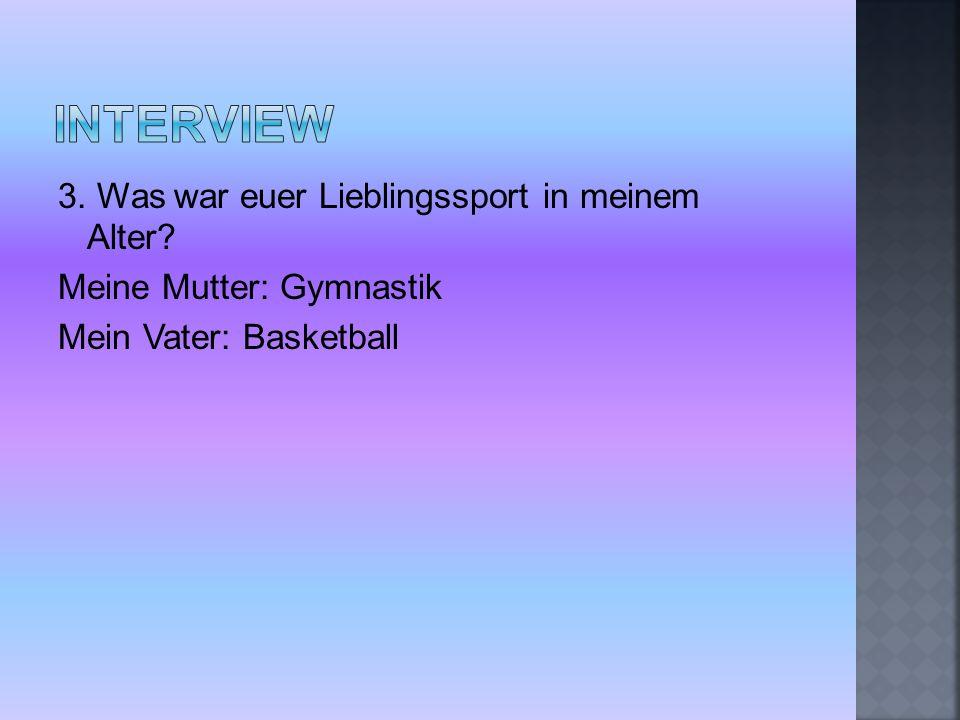 3. Was war euer Lieblingssport in meinem Alter? Meine Mutter: Gymnastik Mein Vater: Basketball