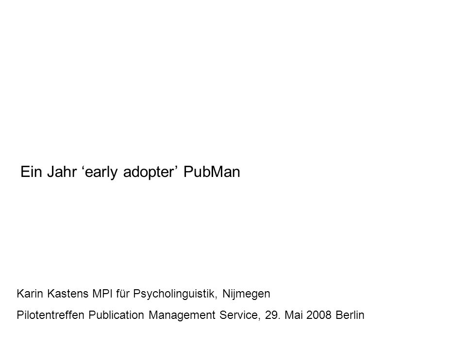 Ein Jahr 'early adopter' PubMan Karin Kastens MPI für Psycholinguistik, Nijmegen Pilotentreffen Publication Management Service, 29.