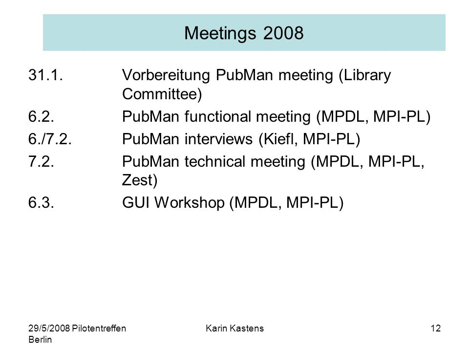 29/5/2008 Pilotentreffen Berlin Karin Kastens12 Meetings 2008 31.1.Vorbereitung PubMan meeting (Library Committee) 6.2.