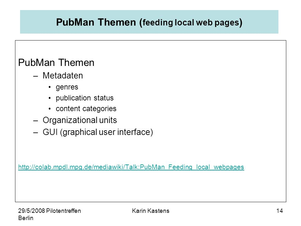 29/5/2008 Pilotentreffen Berlin Karin Kastens14 PubMan Themen ( feeding local web pages ) PubMan Themen –Metadaten genres publication status content categories –Organizational units –GUI (graphical user interface) http://colab.mpdl.mpg.de/mediawiki/Talk:PubMan_Feeding_local_webpages