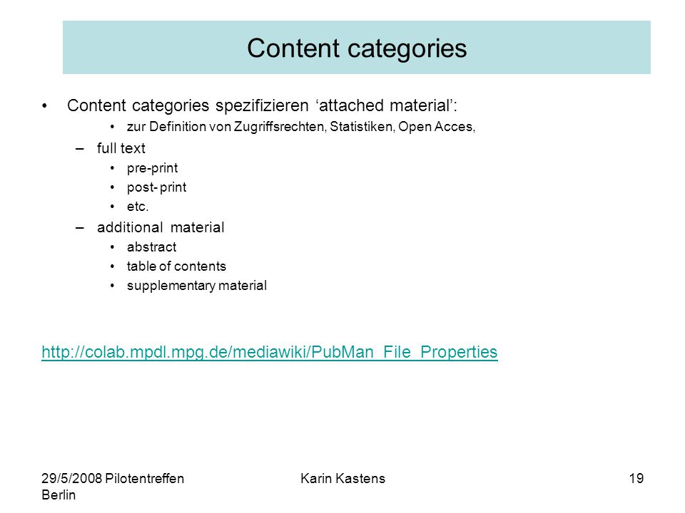 29/5/2008 Pilotentreffen Berlin Karin Kastens19 Content categories Content categories spezifizieren 'attached material': zur Definition von Zugriffsrechten, Statistiken, Open Acces, –full text pre-print post- print etc.