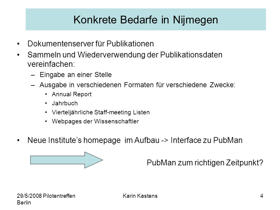 29/5/2008 Pilotentreffen Berlin Karin Kastens5 www.mpi.nl Bi-annual Report FBR complement MPG Jahrbuch MPI brochure secretaries librarians projectco's scientists person pages project pages group pages secretaries scientists directors press officer & web editors various contributors PubMan MPI on www.mpg.de 1 2 3 4 7 6 5 8 9 10 17 16 20 19 18 MPI-PL information flow: sources, PubMan, outlets (JvB 5-2-08) staffmeeting lists 11 12 13 14 15 continuous by-hand information supply continuous automated information flow occasional by-hand information supply occasional semi-automated information supply Book Chapter Journal article Poster Proceedings Proceedings paper Report Special issue Talk Thesis Working paper --- Events organized Honors/awards Journal editing Media coverage Series editing Software/corpus Teaching Publikationsströme am MPI-PL