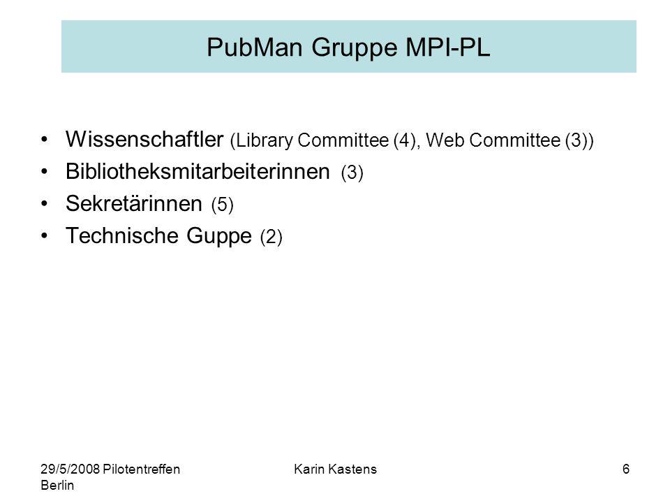 29/5/2008 Pilotentreffen Berlin Karin Kastens6 PubMan Gruppe MPI-PL Wissenschaftler (Library Committee (4), Web Committee (3)) Bibliotheksmitarbeiterinnen (3) Sekretärinnen (5) Technische Guppe (2)