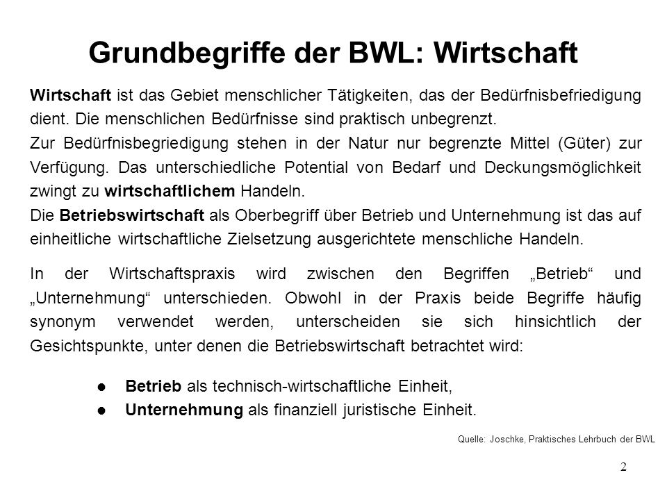 2 Grundbegriffe der BWL: Wirtschaft Wirtschaft ist das Gebiet menschlicher Tätigkeiten, das der Bedürfnisbefriedigung dient.