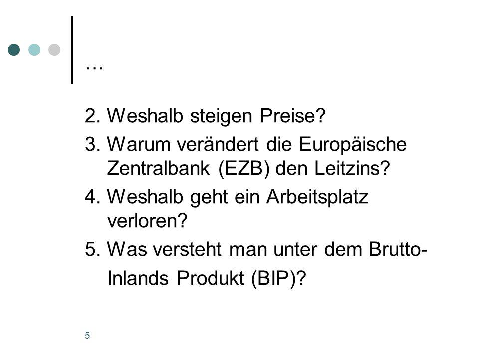… 2. Weshalb steigen Preise? 3. Warum verändert die Europäische Zentralbank (EZB) den Leitzins? 4. Weshalb geht ein Arbeitsplatz verloren? 5. Was vers