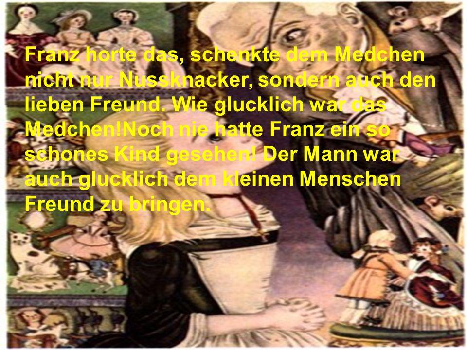 Franz horte das, schenkte dem Medchen nicht nur Nussknacker, sondern auch den lieben Freund.
