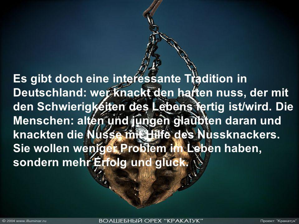Es gibt doch eine interessante Tradition in Deutschland: wer knackt den harten nuss, der mit den Schwierigkeiten des Lebens fertig ist/wird.
