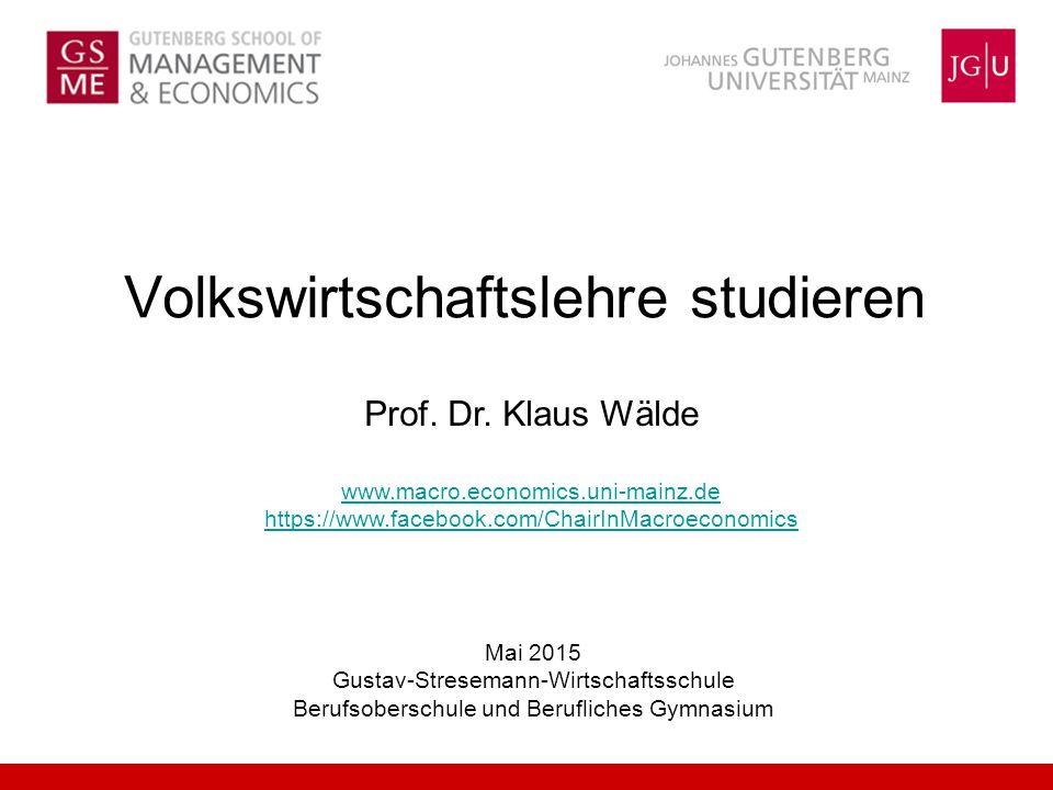 Volkswirtschaftslehre studieren Prof. Dr. Klaus Wälde www.macro.economics.uni-mainz.de https://www.facebook.com/ChairInMacroeconomics Mai 2015 Gustav-
