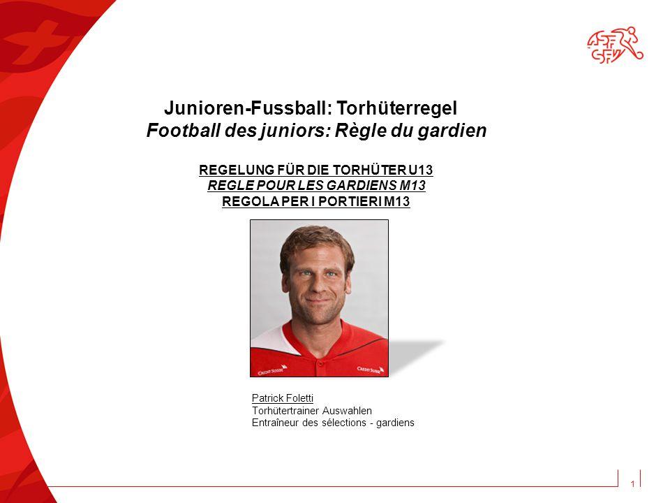 1 Junioren-Fussball: Torhüterregel Football des juniors: Règle du gardien REGELUNG FÜR DIE TORHÜTER U13 REGLE POUR LES GARDIENS M13 REGOLA PER I PORTI