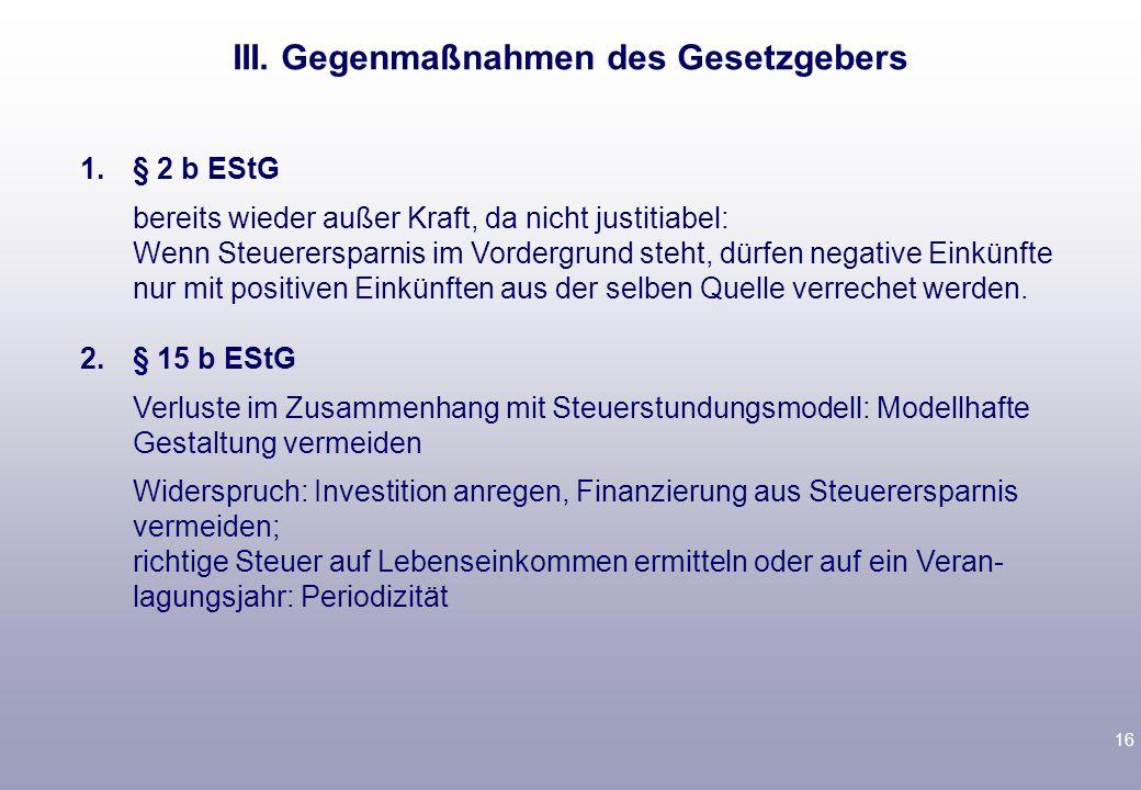 16 1.§ 2 b EStG bereits wieder außer Kraft, da nicht justitiabel: Wenn Steuerersparnis im Vordergrund steht, dürfen negative Einkünfte nur mit positiven Einkünften aus der selben Quelle verrechet werden.