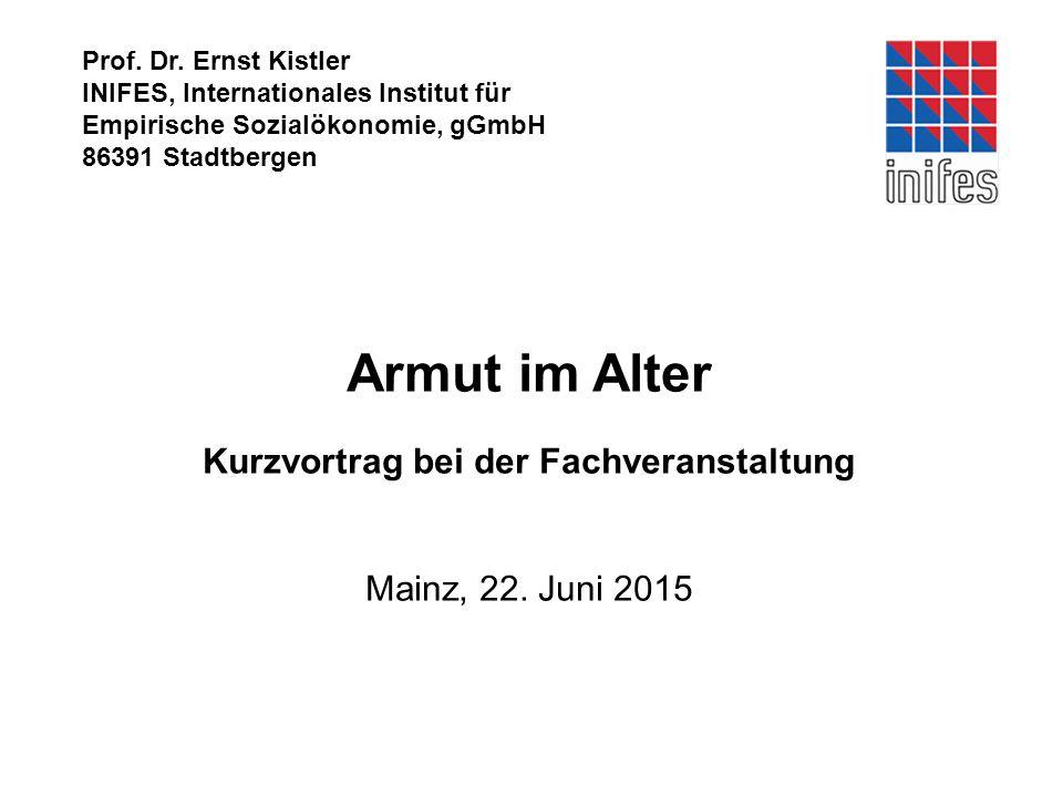 Prof. Dr. Ernst Kistler INIFES, Internationales Institut für Empirische Sozialökonomie, gGmbH 86391 Stadtbergen Armut im Alter Kurzvortrag bei der Fac