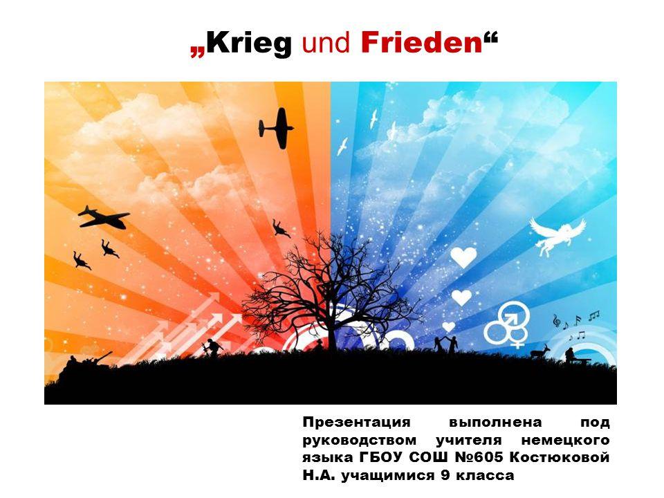 """""""Krieg und Frieden Презентация выполнена под руководством учителя немецкого языка ГБОУ СОШ №605 Костюковой Н.А."""