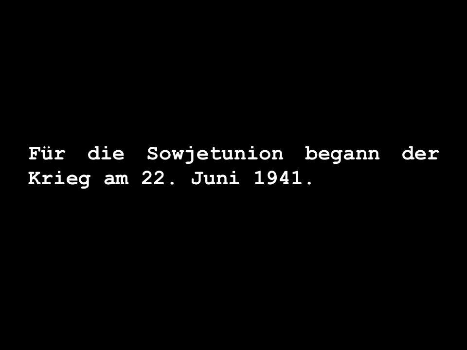 Für die Sowjetunion begann der Krieg am 22. Juni 1941.