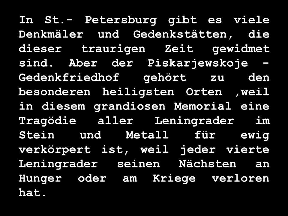 In St.- Petersburg gibt es viele Denkmäler und Gedenkstätten, die dieser traurigen Zeit gewidmet sind.