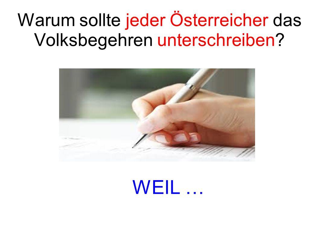 Warum sollte jeder Österreicher das Volksbegehren unterschreiben WEIL …